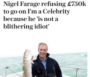 headline: Nigel Farage refusing £750k to go on I'm a Celebrity because he 'is not a blithering idiot'